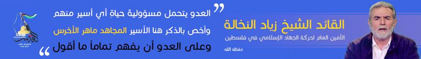 من اقوال القائد الأمين العام لحركة الجهاد الاسلامي الشيخ الاستاذ زياد النخالة حفظه الله